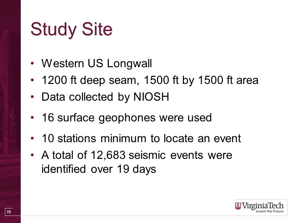 Study Site Western US Longwall 1200 ft deep seam, 1500 ft by 1500 ft area Data collected by NIOSH 16 surface geophones were used 10 stations minimum to locate an event A total of 12,683 seismic events were identified over 19 days 19