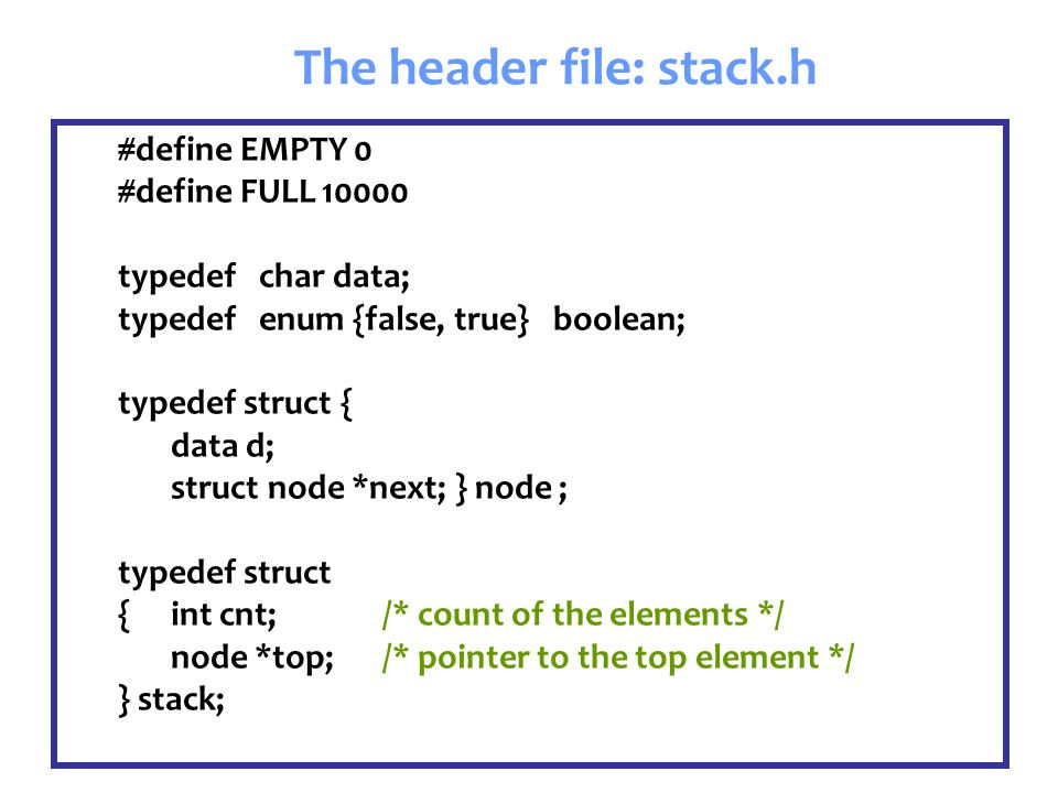 #define EMPTY 0 #define FULL 10000 typedef char data; typedef enum {false, true} boolean; typedef struct { data d; struct node *next; } node ; typedef struct { int cnt; /* count of the elements */ node *top; /* pointer to the top element */ } stack; The header file: stack.h