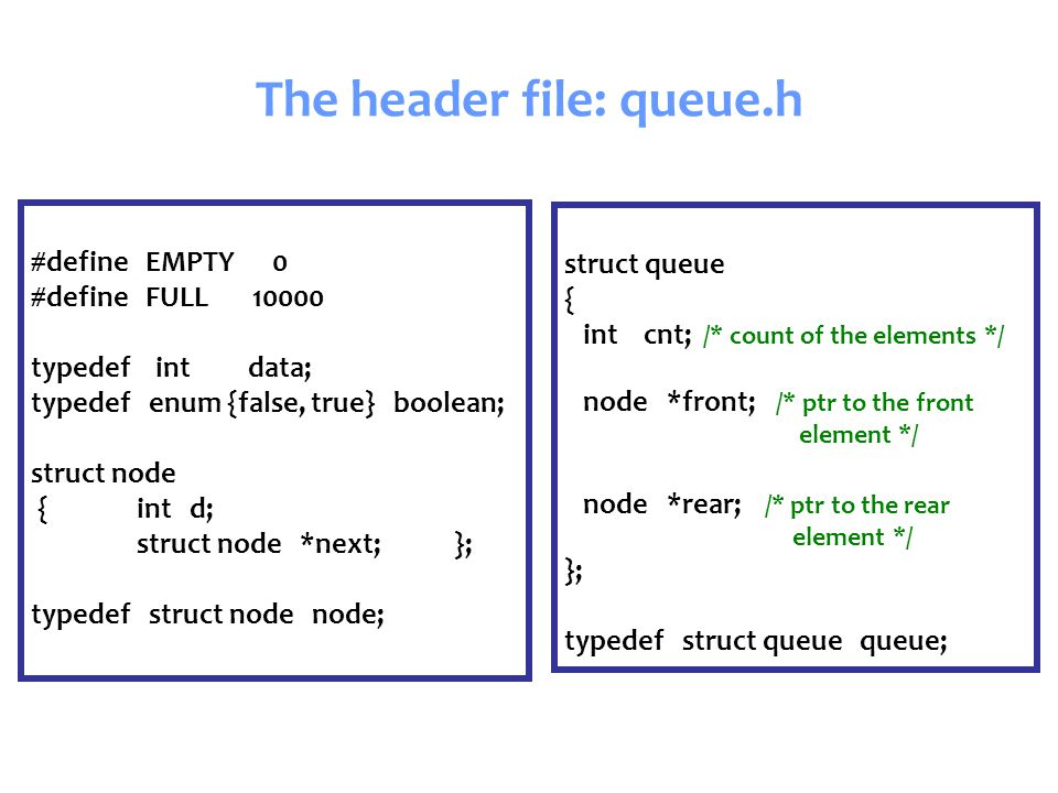 The header file: queue.h #define EMPTY 0 #define FULL 10000 typedef int data; typedef enum {false, true} boolean; struct node { int d; struct node *next;}; typedef struct node node; struct queue { int cnt; /* count of the elements */ node *front; /* ptr to the front element */ node *rear; /* ptr to the rear element */ }; typedef struct queue queue;