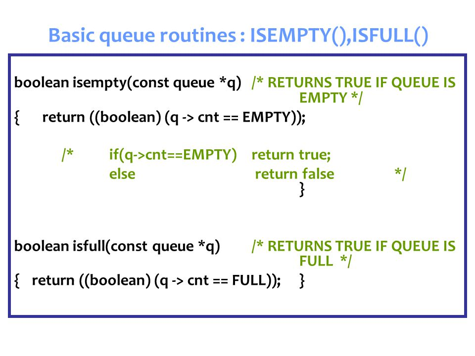 Basic queue routines : ISEMPTY(),ISFULL() boolean isempty(const queue *q) /* RETURNS TRUE IF QUEUE IS EMPTY */ { return ((boolean) (q -> cnt == EMPTY)); /* if(q->cnt==EMPTY) return true; else return false*/ } boolean isfull(const queue *q)/* RETURNS TRUE IF QUEUE IS FULL */ {return ((boolean) (q -> cnt == FULL));}