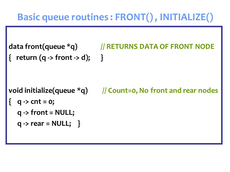 Basic queue routines : FRONT(), INITIALIZE() data front(queue *q) // RETURNS DATA OF FRONT NODE { return (q -> front -> d);} void initialize(queue *q) // Count=0, No front and rear nodes {q -> cnt = 0; q -> front = NULL; q -> rear = NULL;}