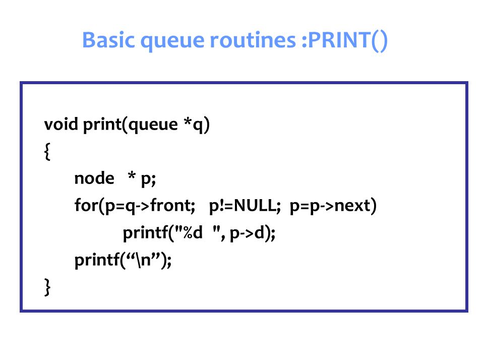 void print(queue *q) { node * p; for(p=q->front; p!=NULL; p=p->next) printf( %d , p->d); printf( \n ); } Basic queue routines :PRINT()