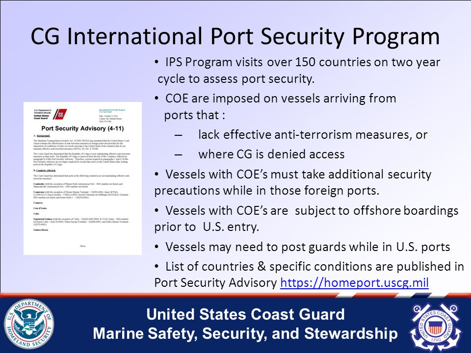 United States Coast Guard Marine Safety, Security, and Stewardship CG International Port Security Program IPS Program visits over 150 countries on two year cycle to assess port security.