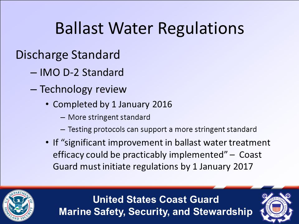 United States Coast Guard Marine Safety, Security, and Stewardship Ballast Water Regulations Discharge Standard – IMO D-2 Standard – Technology review Completed by 1 January 2016 – More stringent standard – Testing protocols can support a more stringent standard If significant improvement in ballast water treatment efficacy could be practicably implemented – Coast Guard must initiate regulations by 1 January 2017