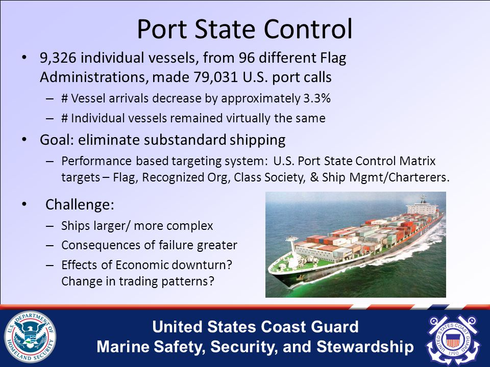 United States Coast Guard Marine Safety, Security, and Stewardship Port State Control 9,326 individual vessels, from 96 different Flag Administrations, made 79,031 U.S.