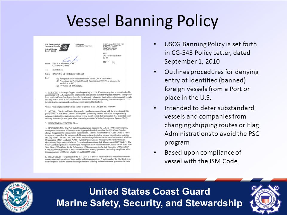 United States Coast Guard Marine Safety, Security, and Stewardship Vessel Banning Policy USCG Banning Policy is set forth in CG-543 Policy Letter, dated September 1, 2010 Outlines procedures for denying entry of identified (banned) foreign vessels from a Port or place in the U.S.