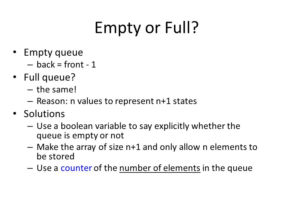 Empty or Full? Empty queue – back = front - 1 Full queue? – the same! – Reason: n values to represent n+1 states Solutions – Use a boolean variable to