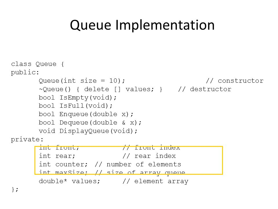 Queue Implementation class Queue { public: Queue(int size = 10);// constructor ~Queue() { delete [] values; }// destructor bool IsEmpty(void); bool IsFull(void); bool Enqueue(double x); bool Dequeue(double & x); void DisplayQueue(void); private: int front;// front index int rear;// rear index int counter;// number of elements int maxSize;// size of array queue double* values;// element array };