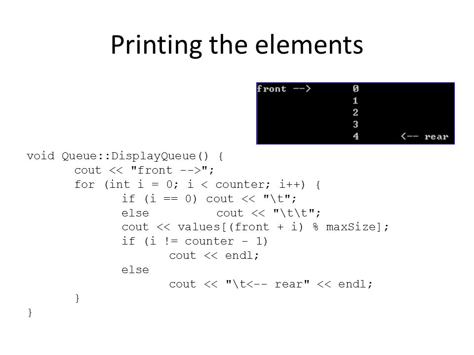 Printing the elements void Queue::DisplayQueue() { cout ; for (int i = 0; i < counter; i++) { if (i == 0) cout << \t ; elsecout << \t\t ; cout << values[(front + i) % maxSize]; if (i != counter - 1) cout << endl; else cout << \t<-- rear << endl; }