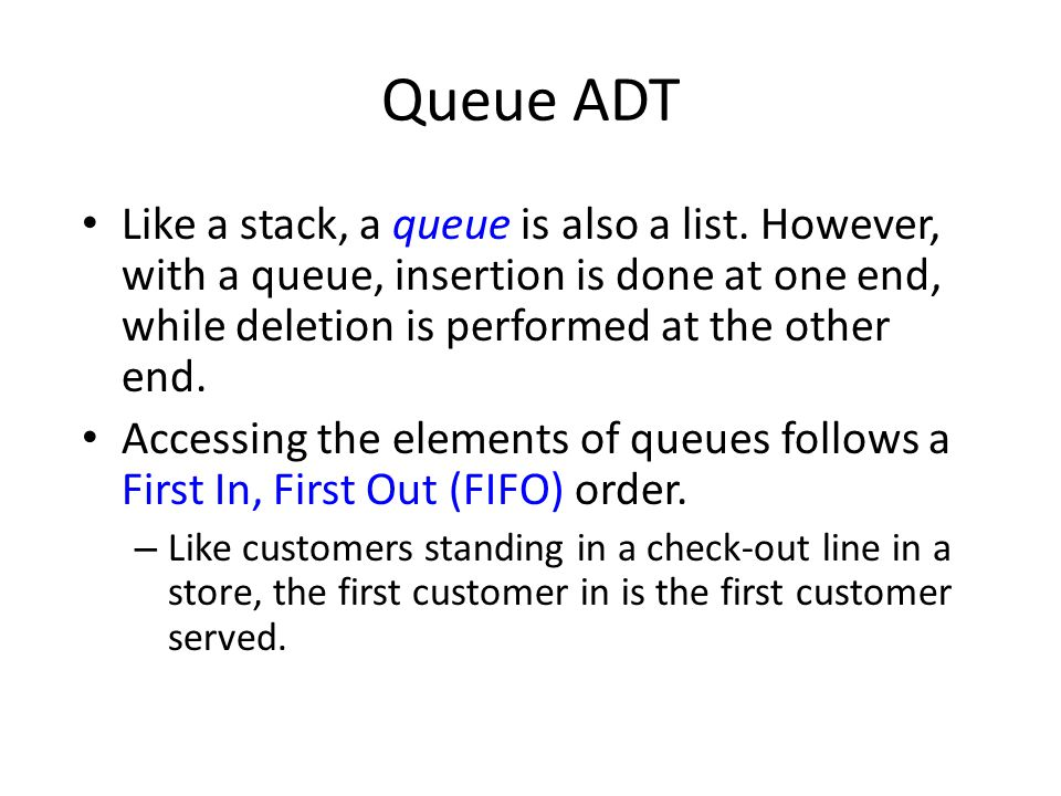 Queue ADT Like a stack, a queue is also a list. However, with a queue, insertion is done at one end, while deletion is performed at the other end. Acc