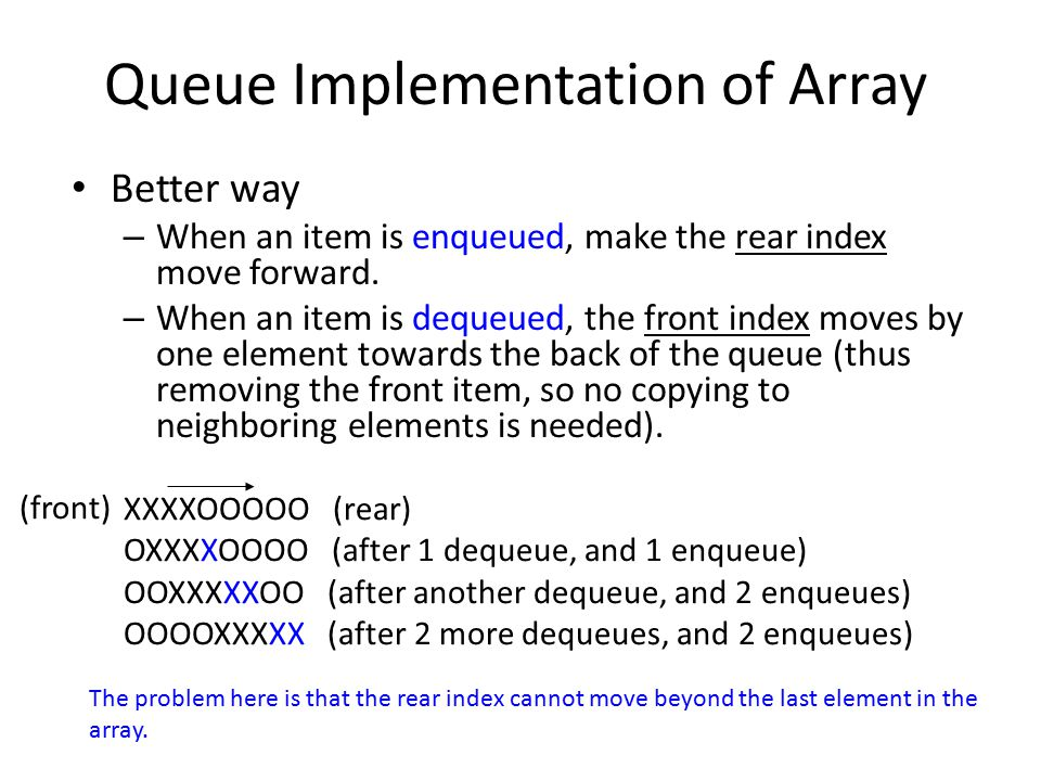 Queue Implementation of Array Better way – When an item is enqueued, make the rear index move forward. – When an item is dequeued, the front index mov