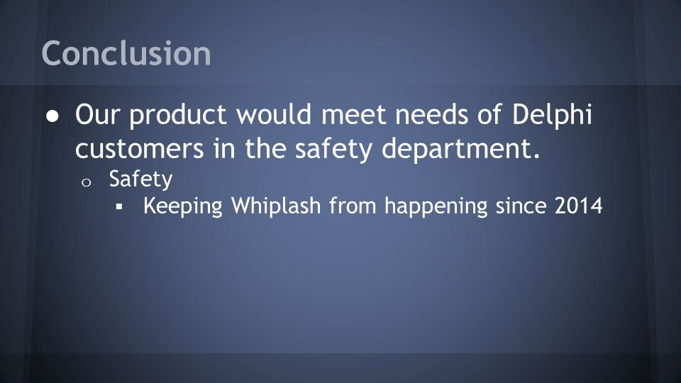 Conclusion ● Our product would meet needs of Delphi customers in the safety department. o Safety  Keeping Whiplash from happening since 2014