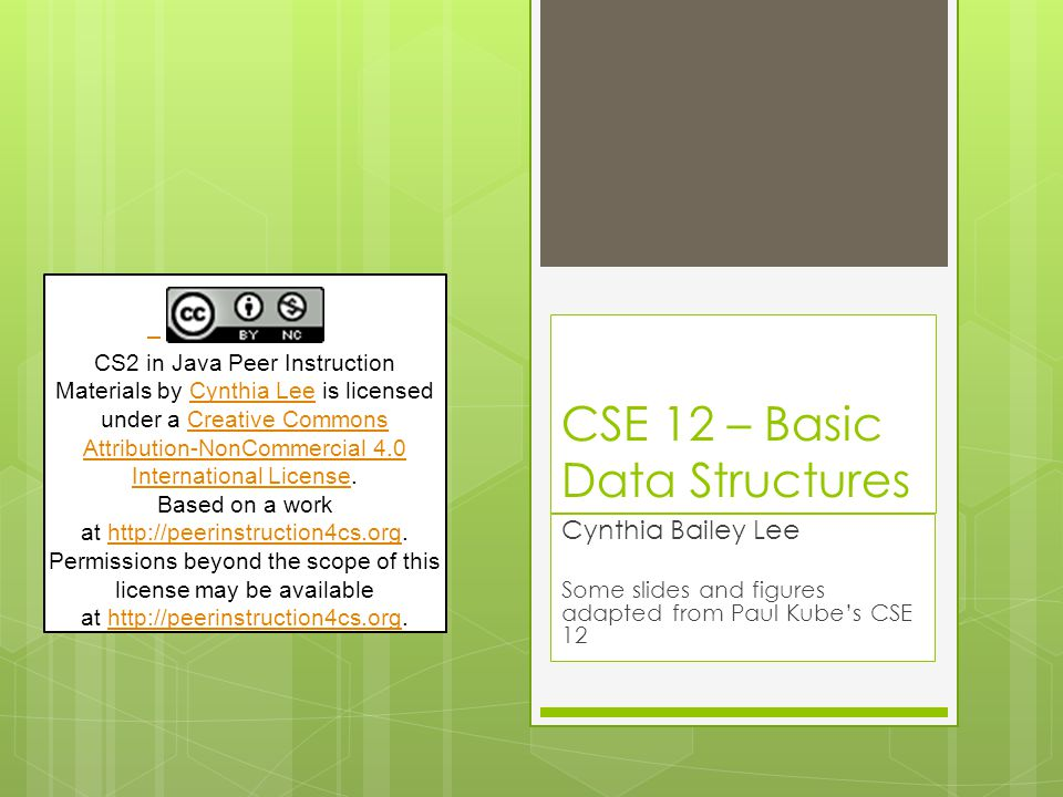 CSE 12 – Basic Data Structures Cynthia Bailey Lee Some slides and figures adapted from Paul Kube's CSE 12 CS2 in Java Peer Instruction Materials by Cynthia Lee is licensed under a Creative Commons Attribution-NonCommercial 4.0 International License.