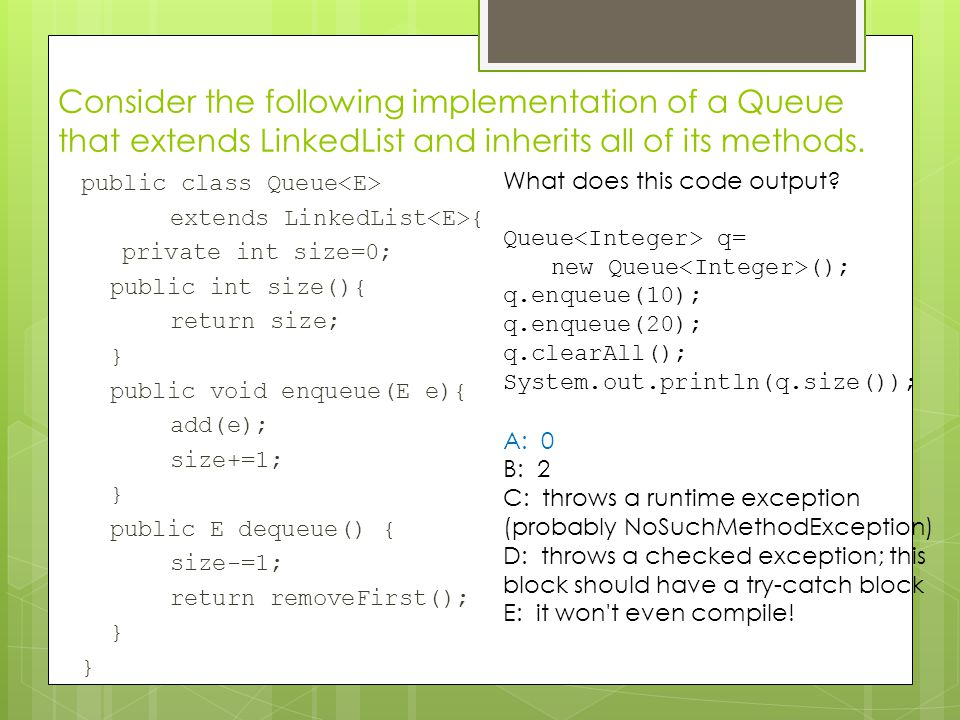 Consider the following implementation of a Queue that extends LinkedList and inherits all of its methods.