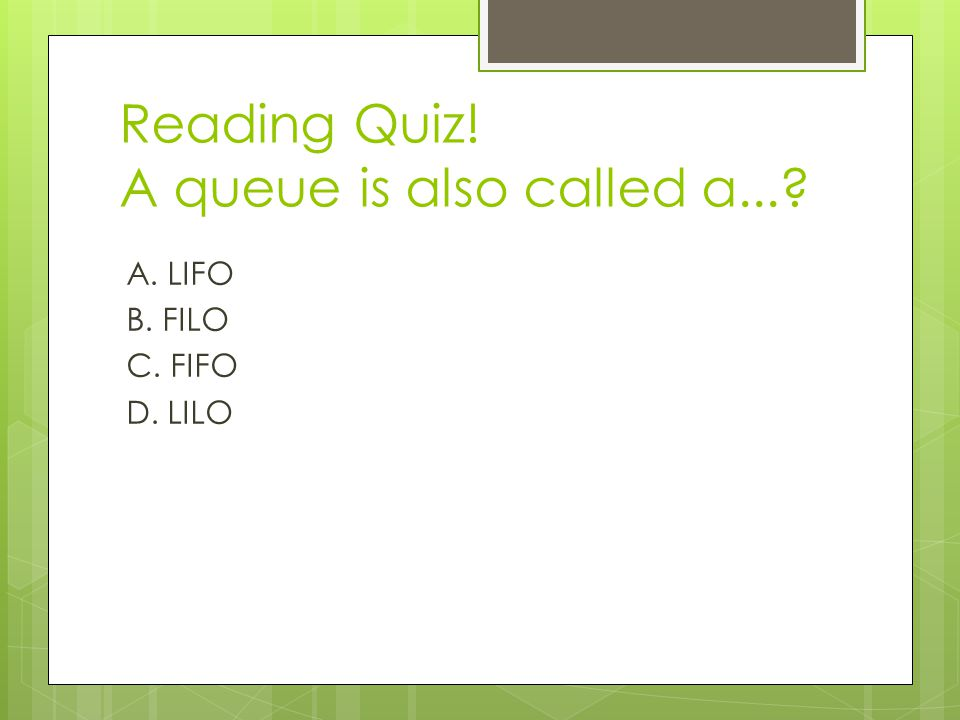 Reading Quiz! A queue is also called a... A. LIFO B. FILO C. FIFO D. LILO