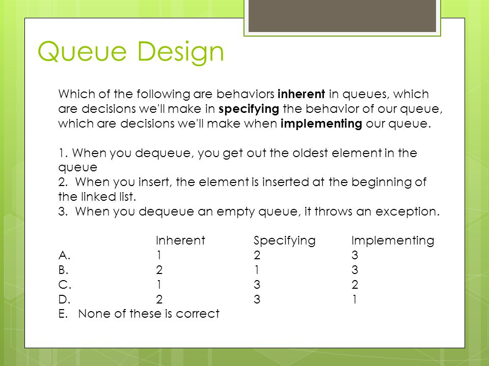 Which of the following are behaviors inherent in queues, which are decisions we ll make in specifying the behavior of our queue, which are decisions we ll make when implementing our queue.