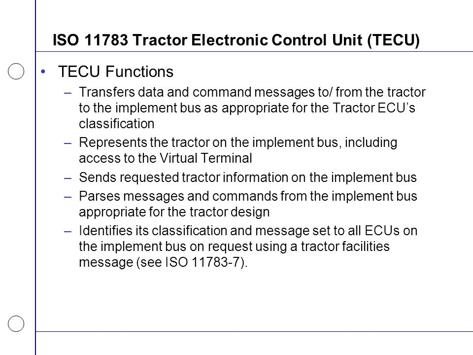ISO 11783 Tractor Electronic Control Unit (TECU) TECU Functions –Transfers data and command messages to/ from the tractor to the implement bus as appr