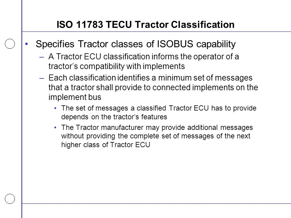 ISO 11783 TECU Tractor Classification Specifies Tractor classes of ISOBUS capability –A Tractor ECU classification informs the operator of a tractor's