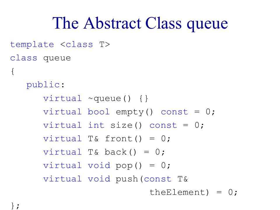 The Abstract Class queue template class queue { public: virtual ~queue() {} virtual bool empty() const = 0; virtual int size() const = 0; virtual T& front() = 0; virtual T& back() = 0; virtual void pop() = 0; virtual void push(const T& theElement) = 0; };
