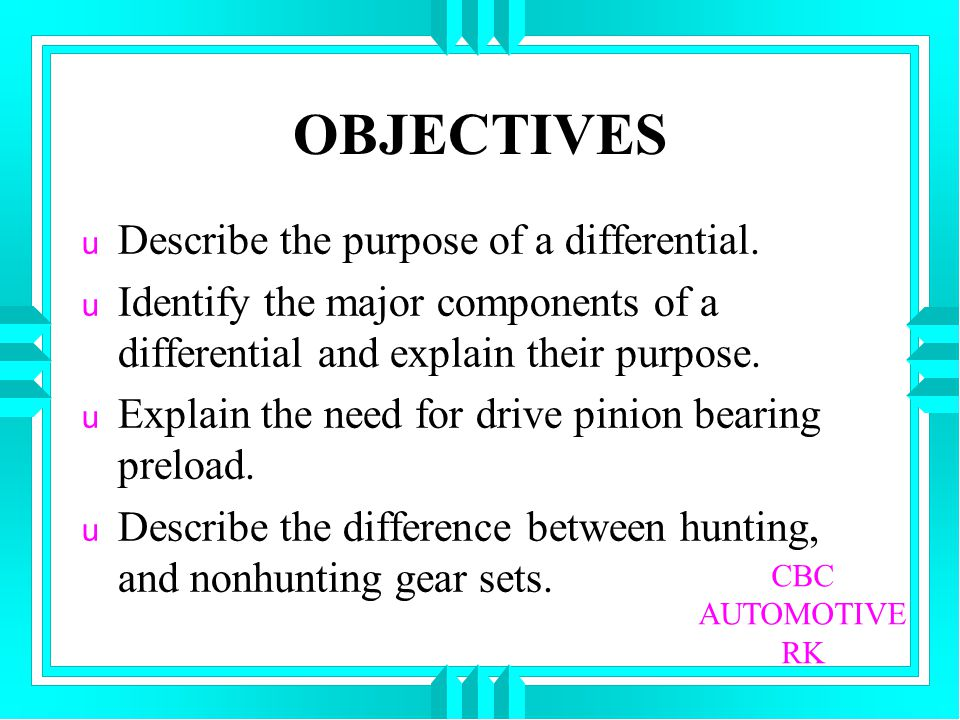 OBJECTIVES u Describe the purpose of a differential. u Identify the major components of a differential and explain their purpose. u Explain the need f