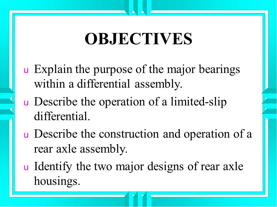 OBJECTIVES u Explain the purpose of the major bearings within a differential assembly. u Describe the operation of a limited-slip differential. u Desc