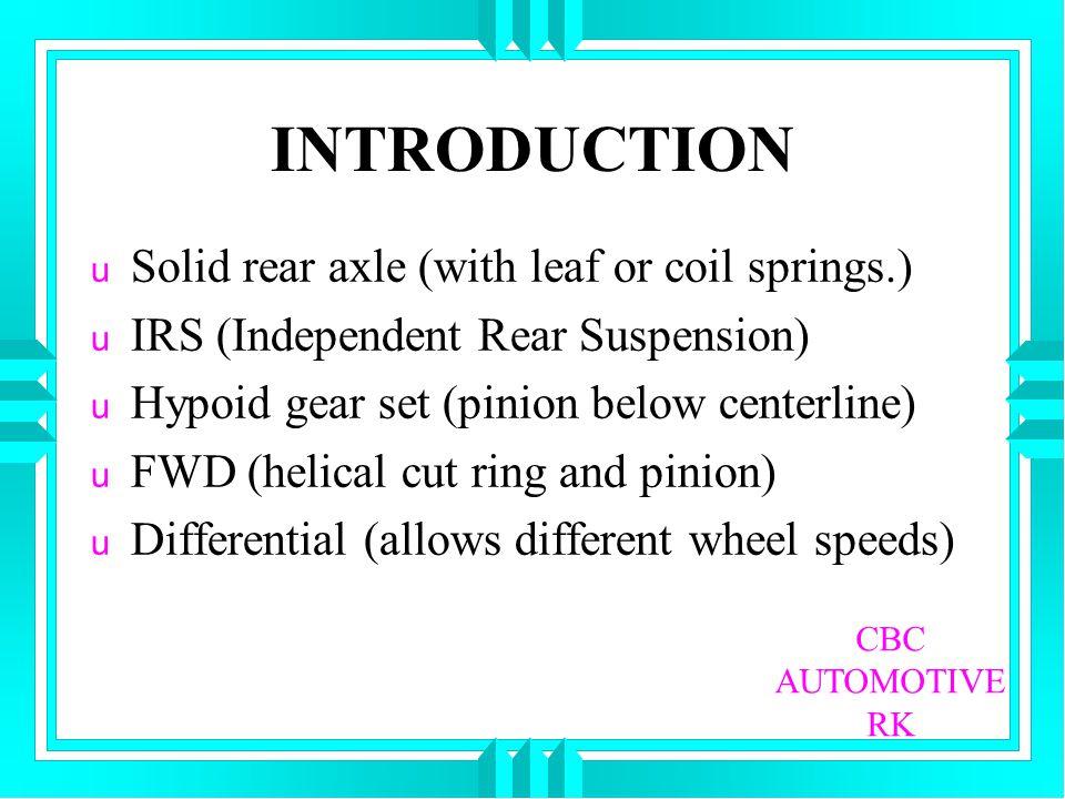 INTRODUCTION u Solid rear axle (with leaf or coil springs.) u IRS (Independent Rear Suspension) u Hypoid gear set (pinion below centerline) u FWD (hel