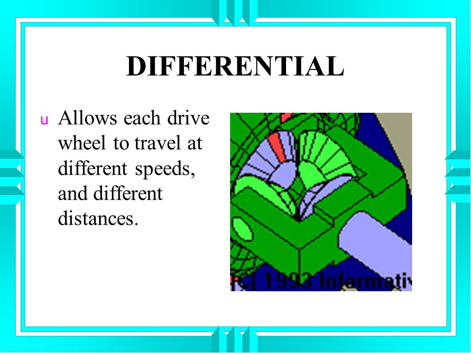 DIFFERENTIAL u Allows each drive wheel to travel at different speeds, and different distances.