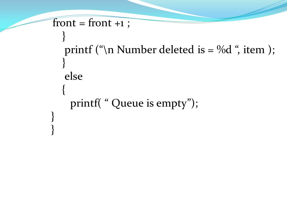 int queue [5], front, rear ; void delete ( ) { int item ; If ( front ! = -1) { item = queue [front]; if (front = = rear ) { front = -1; rear = -1 ; }