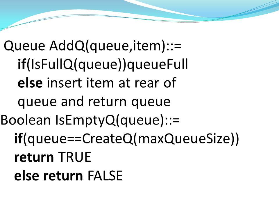 Queue CreateQ(maxQueueSize)::= create an empty queue whose maximum size is maxQueueSize Boolean IsFullQ(queue,maxQueueSize)::= if(number of elements in queue==maxQueueSize) return TRUE else return FALSE