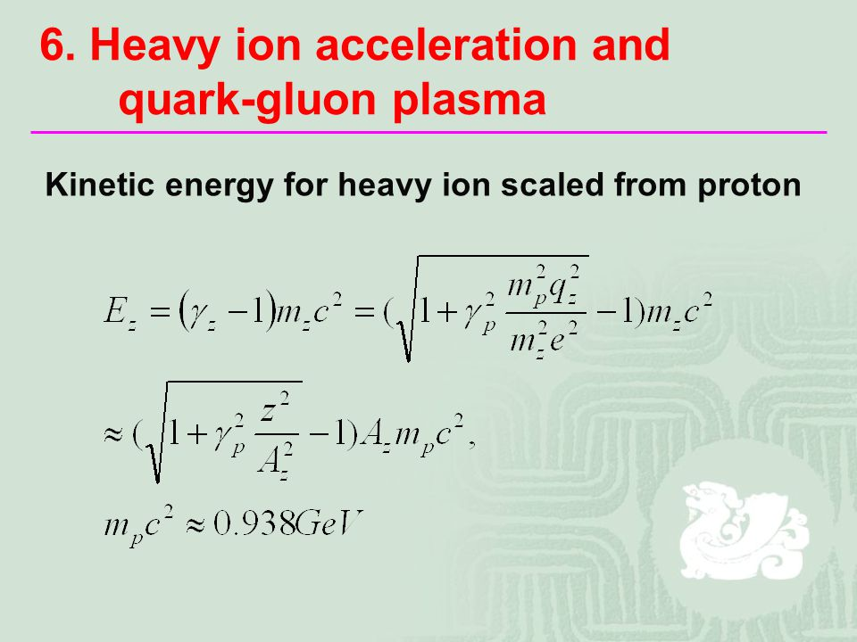 6. Heavy ion acceleration and quark-gluon plasma Kinetic energy for heavy ion scaled from proton