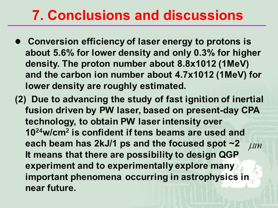 7. Conclusions and discussions Conversion efficiency of laser energy to protons is about 5.6% for lower density and only 0.3% for higher density. The