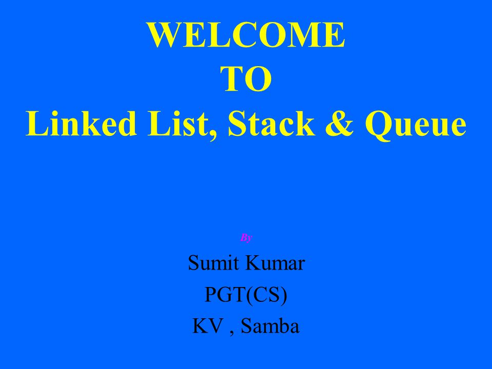 WELCOME TO Linked List, Stack & Queue By Sumit Kumar PGT(CS) KV, Samba