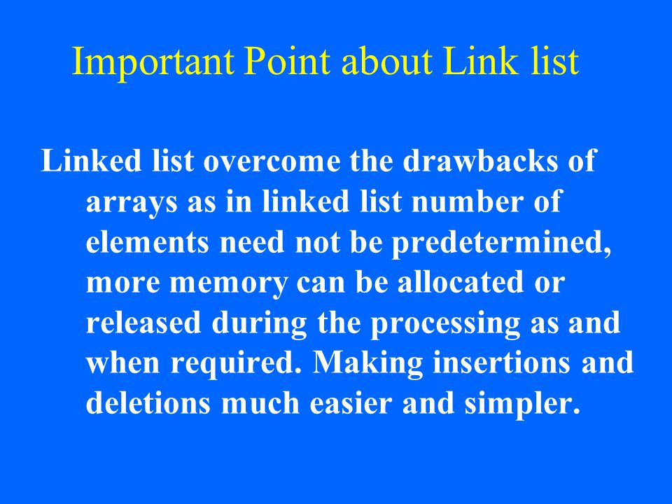 Important Point about Link list Linked list overcome the drawbacks of arrays as in linked list number of elements need not be predetermined, more memo