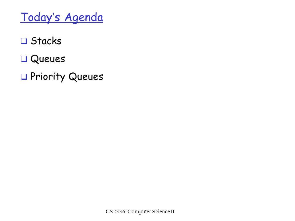 Today's Agenda  Stacks  Queues  Priority Queues CS2336: Computer Science II