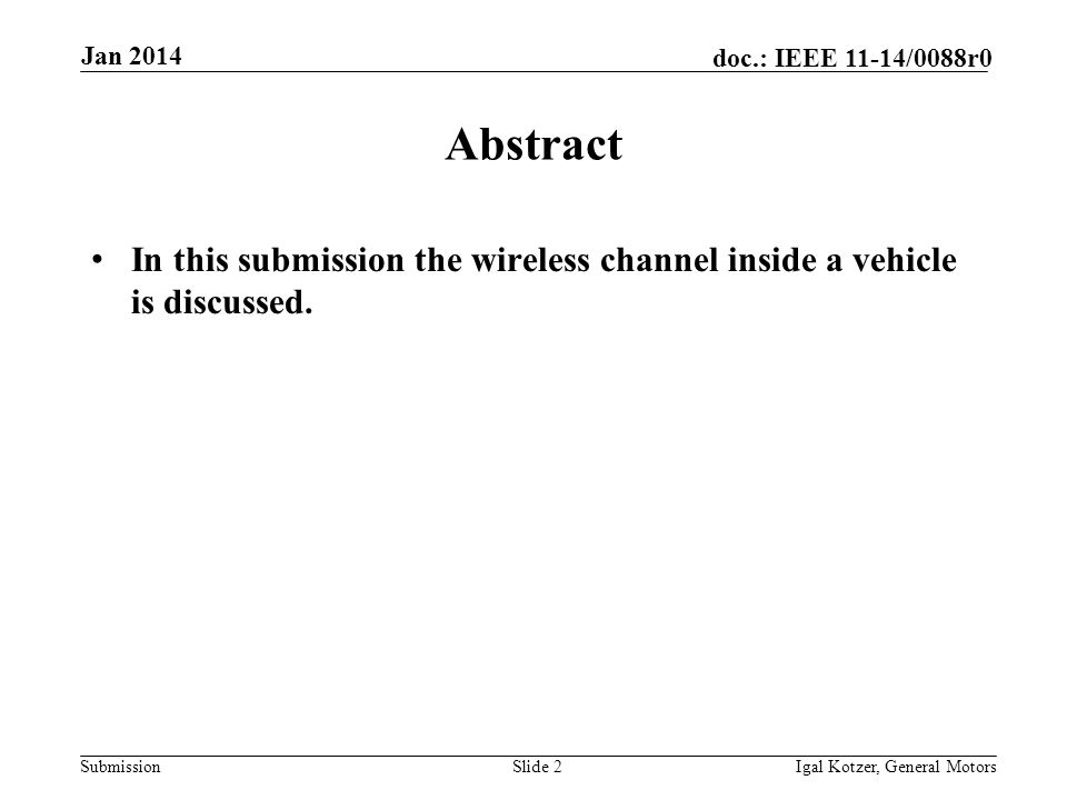 Submission doc.: IEEE 11-14/0088r0 Jan 2014 Igal Kotzer, General MotorsSlide 2 Abstract In this submission the wireless channel inside a vehicle is discussed.