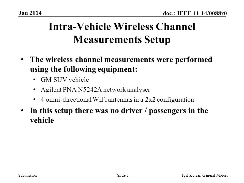 Submission doc.: IEEE 11-14/0088r0 Jan 2014 Igal Kotzer, General MotorsSlide 5 Intra-Vehicle Wireless Channel Measurements Setup The wireless channel measurements were performed using the following equipment: GM SUV vehicle Agilent PNA N5242A network analyser 4 omni-directional WiFi antennas in a 2x2 configuration In this setup there was no driver / passengers in the vehicle