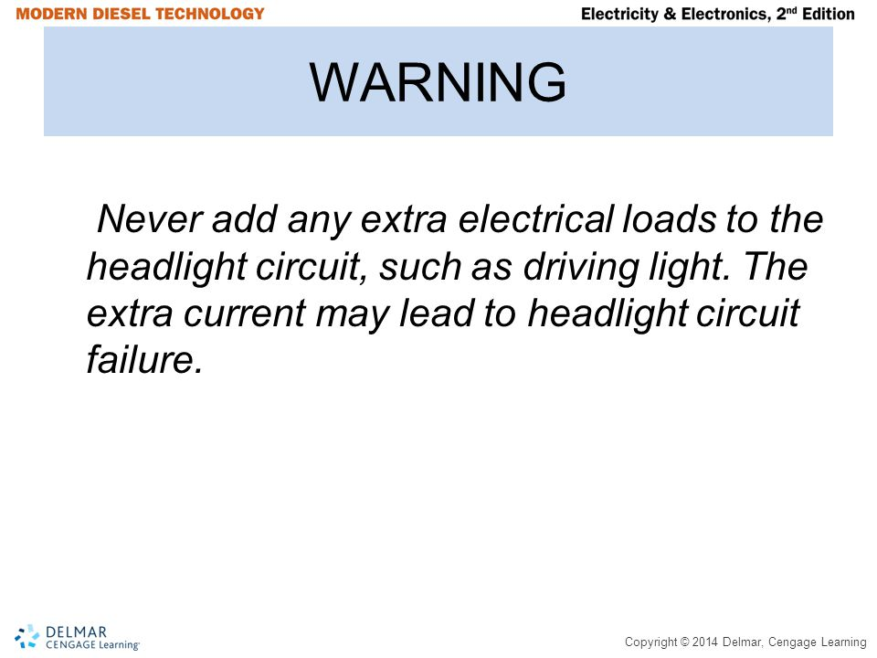Copyright © 2014 Delmar, Cengage Learning WARNING Never add any extra electrical loads to the headlight circuit, such as driving light.