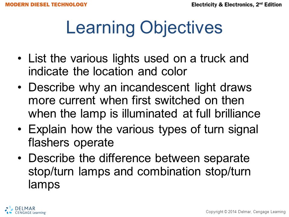 Copyright © 2014 Delmar, Cengage Learning Learning Objectives List the various lights used on a truck and indicate the location and color Describe why an incandescent light draws more current when first switched on then when the lamp is illuminated at full brilliance Explain how the various types of turn signal flashers operate Describe the difference between separate stop/turn lamps and combination stop/turn lamps