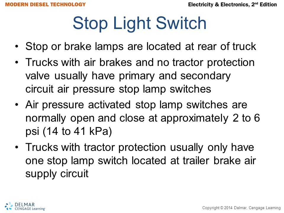 Copyright © 2014 Delmar, Cengage Learning Stop Light Switch Stop or brake lamps are located at rear of truck Trucks with air brakes and no tractor protection valve usually have primary and secondary circuit air pressure stop lamp switches Air pressure activated stop lamp switches are normally open and close at approximately 2 to 6 psi (14 to 41 kPa) Trucks with tractor protection usually only have one stop lamp switch located at trailer brake air supply circuit