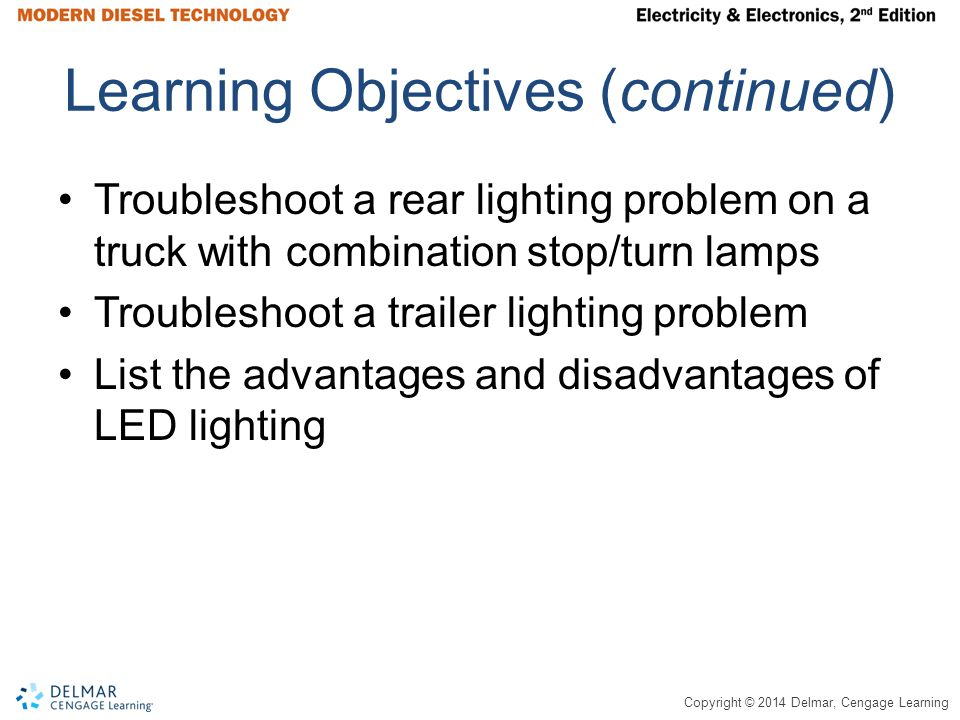 Copyright © 2014 Delmar, Cengage Learning Learning Objectives (continued) Troubleshoot a rear lighting problem on a truck with combination stop/turn lamps Troubleshoot a trailer lighting problem List the advantages and disadvantages of LED lighting