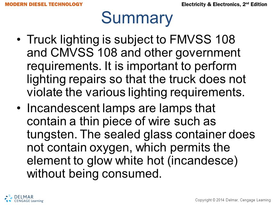 Copyright © 2014 Delmar, Cengage Learning Summary Truck lighting is subject to FMVSS 108 and CMVSS 108 and other government requirements.