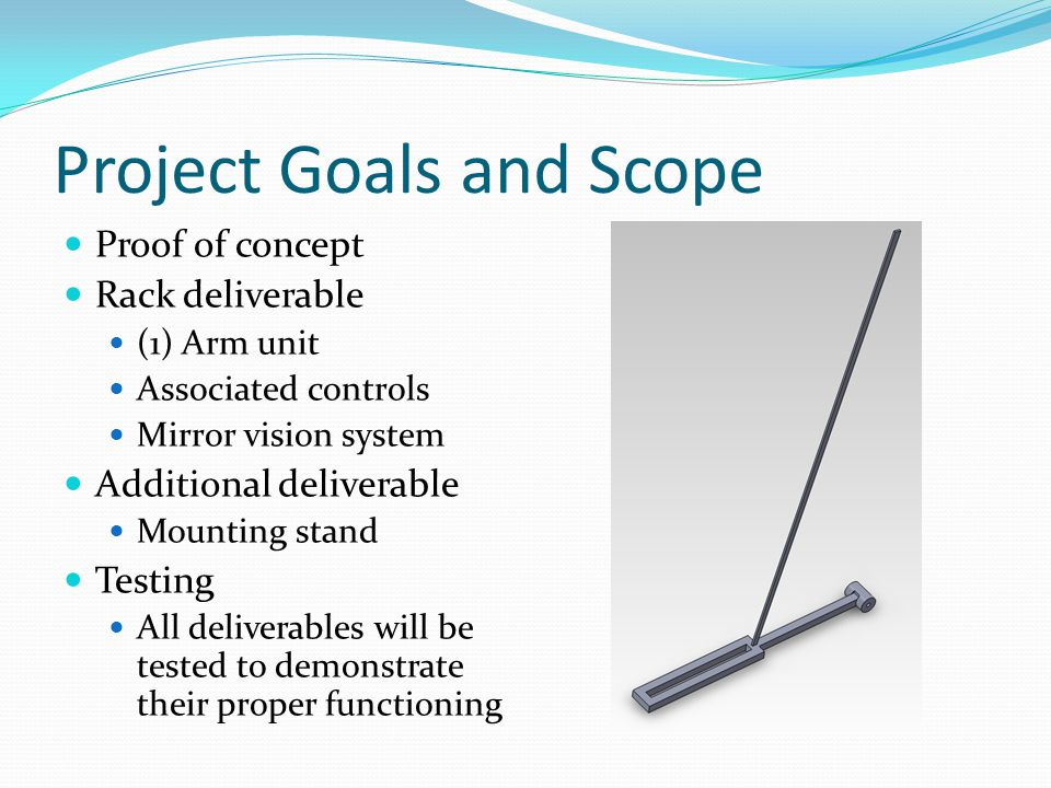 Project Goals and Scope Proof of concept Rack deliverable (1) Arm unit Associated controls Mirror vision system Additional deliverable Mounting stand