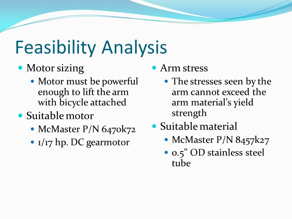 Feasibility Analysis Motor sizing Motor must be powerful enough to lift the arm with bicycle attached Suitable motor McMaster P/N 6470k72 1/17 hp. DC