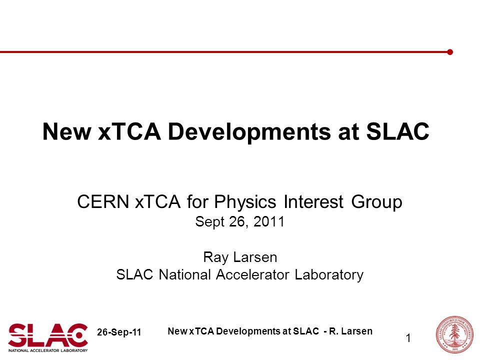 26-Sep-11 1 New xTCA Developments at SLAC CERN xTCA for Physics Interest Group Sept 26, 2011 Ray Larsen SLAC National Accelerator Laboratory New xTCA Developments at SLAC - R.