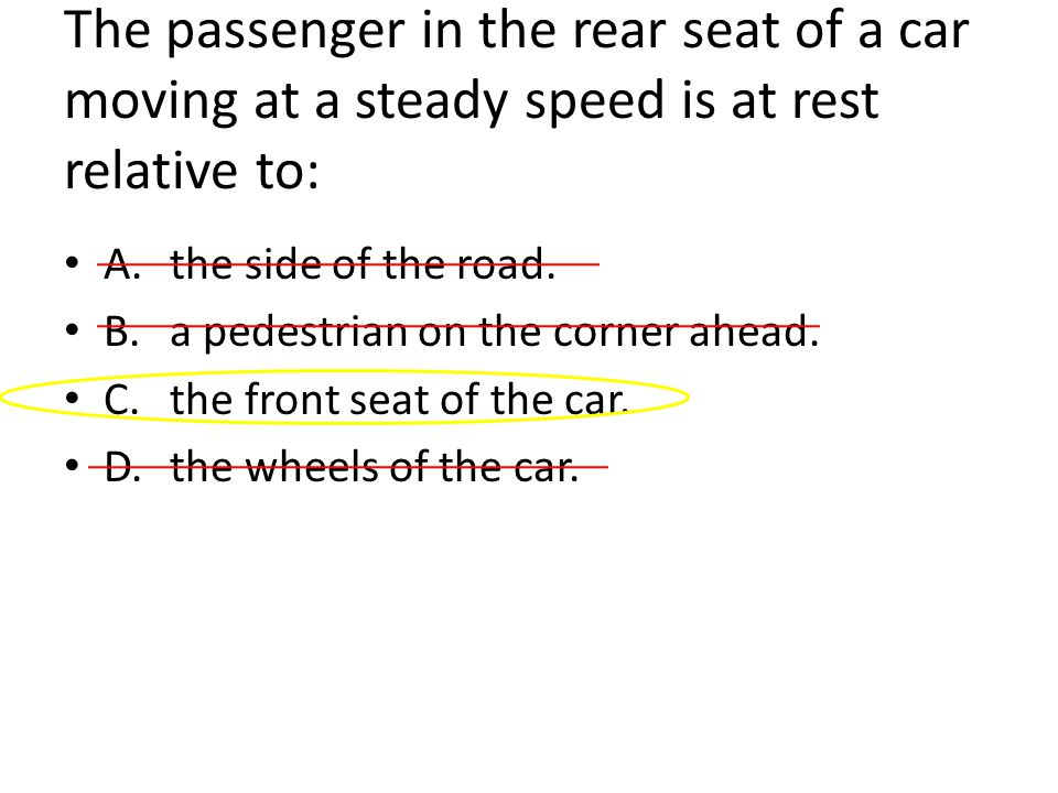 The passenger in the rear seat of a car moving at a steady speed is at rest relative to: A.the side of the road.