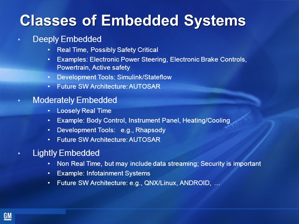 Classes of Embedded Systems Deeply Embedded Real Time, Possibly Safety Critical Examples: Electronic Power Steering, Electronic Brake Controls, Powertrain, Active safety Development Tools: Simulink/Stateflow Future SW Architecture: AUTOSAR Moderately Embedded Loosely Real Time Example: Body Control, Instrument Panel, Heating/Cooling Development Tools: e.g., Rhapsody Future SW Architecture: AUTOSAR Lightly Embedded Non Real Time, but may include data streaming; Security is important Example: Infotainment Systems Future SW Architecture: e.g., QNX/Linux, ANDROID, …