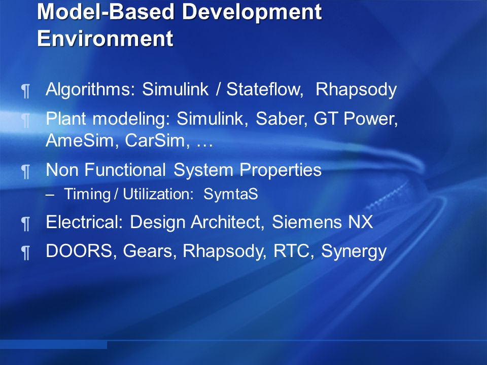  Algorithms: Simulink / Stateflow, Rhapsody  Plant modeling: Simulink, Saber, GT Power, AmeSim, CarSim, …  Non Functional System Properties –Timing / Utilization: SymtaS  Electrical: Design Architect, Siemens NX  DOORS, Gears, Rhapsody, RTC, Synergy Model-Based Development Environment