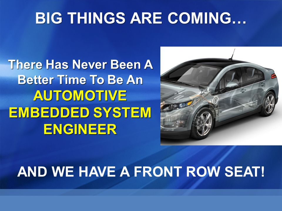 There Has Never Been A Better Time To Be An AUTOMOTIVE EMBEDDED SYSTEM ENGINEER BIG THINGS ARE COMING… AND WE HAVE A FRONT ROW SEAT!