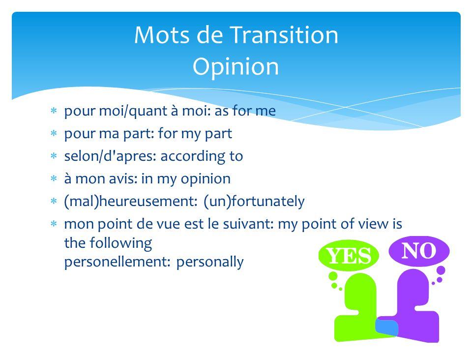  pour moi/quant à moi: as for me  pour ma part: for my part  selon/d'apres: according to  à mon avis: in my opinion  (mal)heureusement: (un)fortu