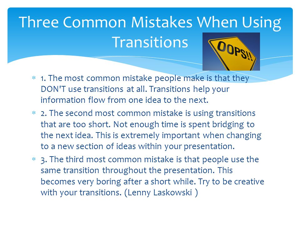  1. The most common mistake people make is that they DON T use transitions at all.